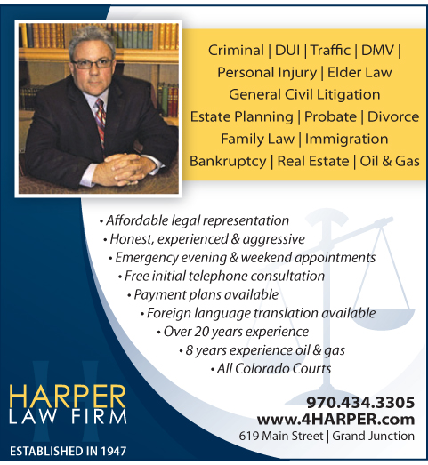 Harper Law Advertisement - Criminal, DUI, Traffic, DMV, Personal Injury, Elder Law, General Civil Litigation, Estate Planning, Probate, Divorce, Family Law, Immigration, Bankruptcy, Real Estate, Oil and Gas. Affordable legal representation, Honest experienced and aggressive, Emergency evening and weekend appointments, Free initial telephone consultation, Payment plans available, Foreign language translation available, Over 20 years experience, 8 years experience oil and gas, all Colorado Courts. 970.434.3305. www.4HARPER.com. 619 Main Street, Grand Junction